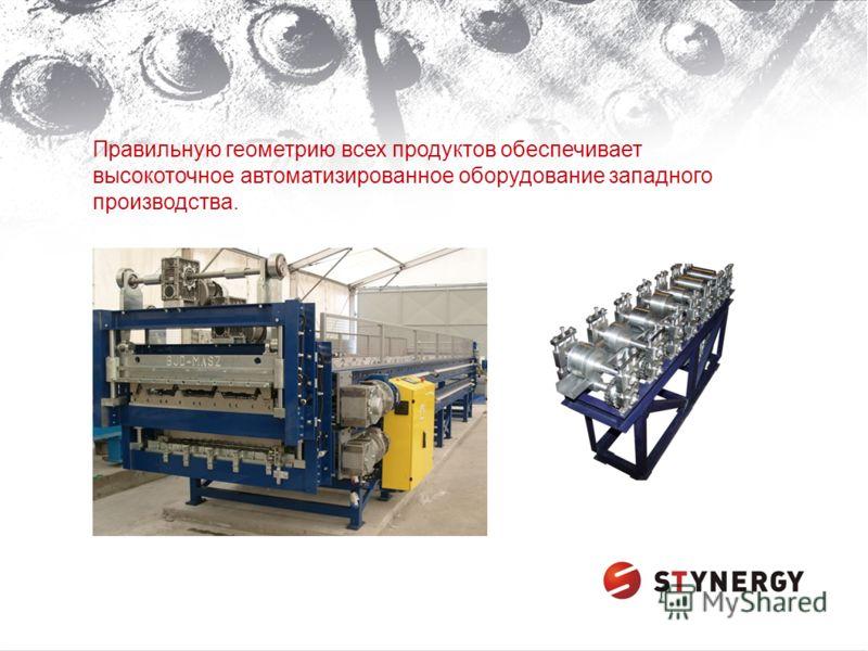 Правильную геометрию всех продуктов обеспечивает высокоточное автоматизированное оборудование западного производства.