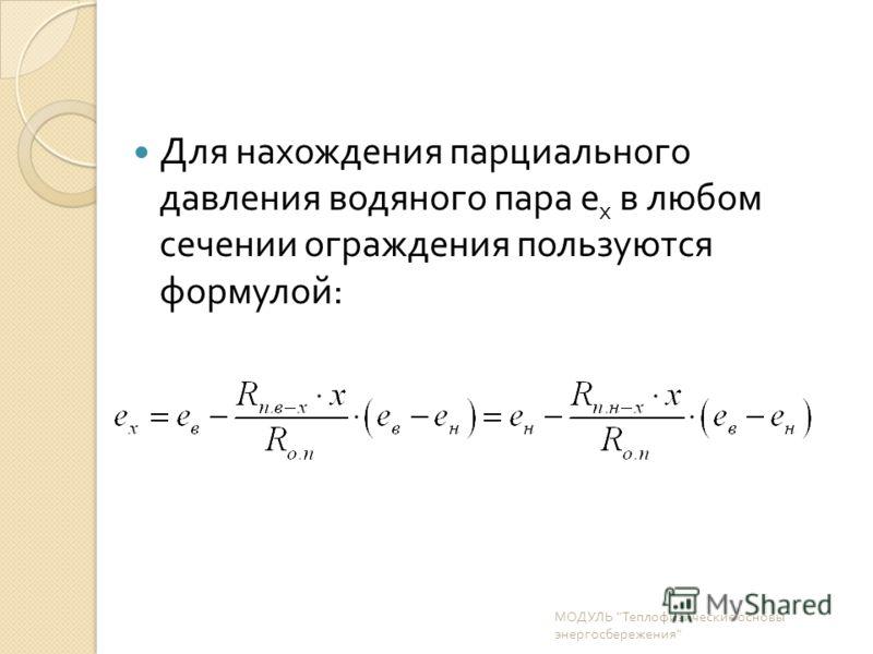 Для нахождения парциального давления водяного пара е х в любом сечении ограждения пользуются формулой : МОДУЛЬ  Теплофизические основы энергосбережения