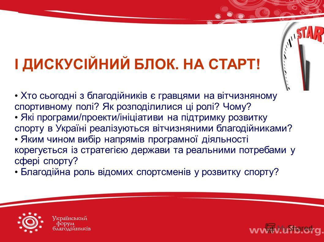І ДИСКУСІЙНИЙ БЛОК. НА СТАРТ! Хто сьогодні з благодійників є гравцями на вітчизняному спортивному полі? Як розподілилися ці ролі? Чому? Які програми/проекти/ініціативи на підтримку розвитку спорту в Україні реалізуються вітчизняними благодійниками? Я