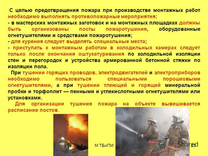М ТБиПМ23 С целью предотвращения пожара при производстве монтажных работ необходимо выполнять противопожарные мероприятия: - в мастерских монтажных заготовок и на монтажных площадках должны быть организованы посты пожаротушения, оборудованные огнетуш