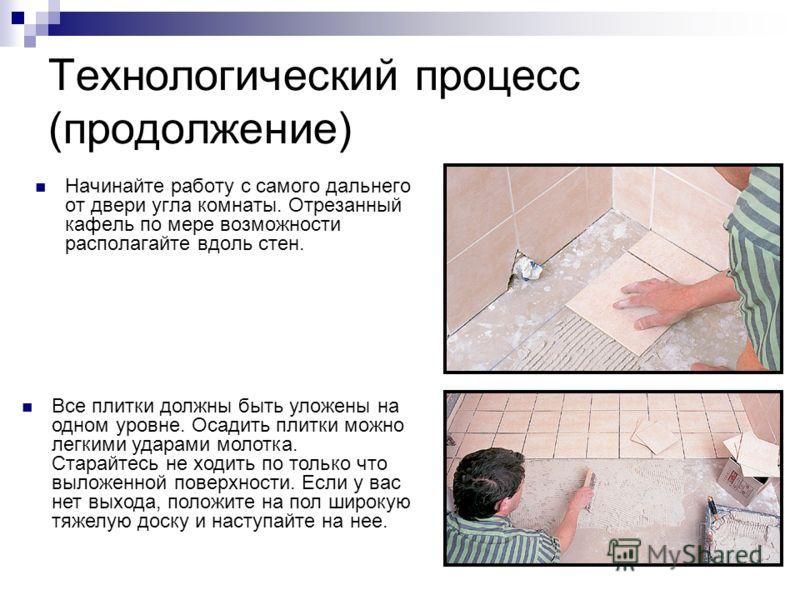 Технологический процесс (продолжение) Начинайте работу с самого дальнего от двери угла комнаты. Отрезанный кафель по мере возможности располагайте вдоль стен. Все плитки должны быть уложены на одном уровне. Осадить плитки можно легкими ударами молотк