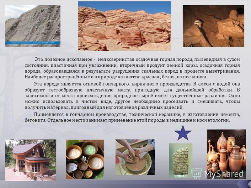 Это полезное ископаемое - мелкозернистая осадочная горная порода, пылевидная в сухом состоянии, пластичная при увлажнении, вторичный продукт земной коры, осадочная горная порода, образовавшаяся в результате разрушения скальных пород в процессе выветр