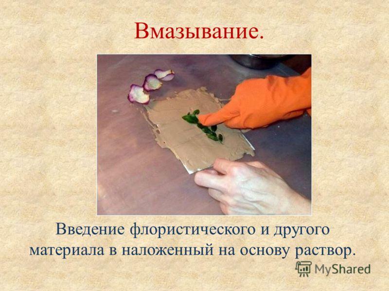 Вмазывание. Введение флористического и другого материала в наложенный на основу раствор.