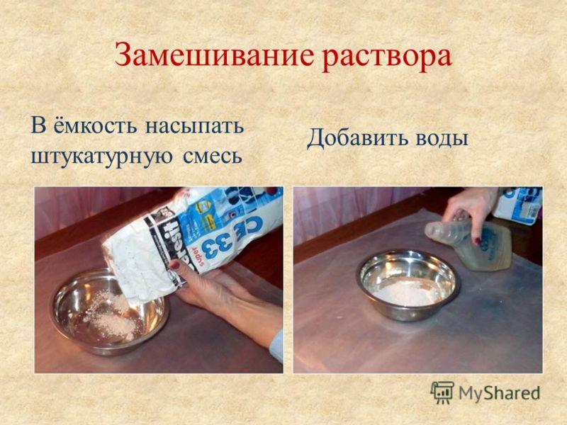 Замешивание раствора Добавить воды В ёмкость насыпать штукатурную смесь