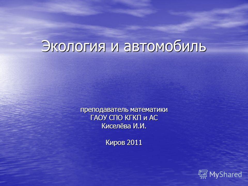 Экология и автомобиль преподаватель математики ГАОУ СПО КГКП и АС Киселёва И.И. Киров 2011