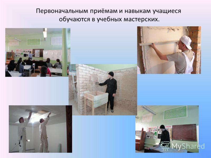 Первоначальным приёмам и навыкам учащиеся обучаются в учебных мастерских.