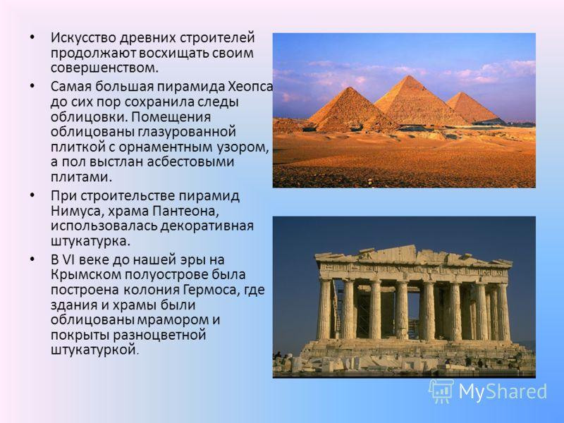 Искусство древних строителей продолжают восхищать своим совершенством. Самая большая пирамида Хеопса до сих пор сохранила следы облицовки. Помещения облицованы глазурованной плиткой с орнаментным узором, а пол выстлан асбестовыми плитами. При строите