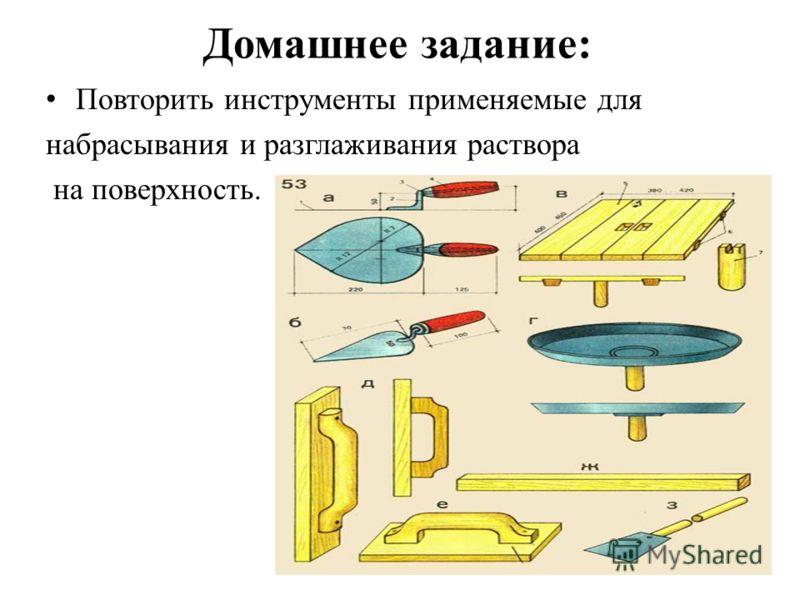 Домашнее задание: Повторить инструменты применяемые для набрасывания и разглаживания раствора на поверхность.