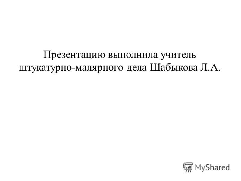 Презентацию выполнила учитель штукатурно-малярного дела Шабыкова Л.А.