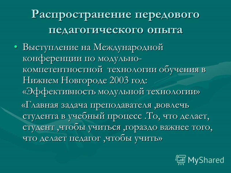 Распространение передового педагогического опыта Выступление на Международной конференции по модульно- компетентностной технологии обучения в Нижнем Новгороде 2003 год: «Эффективность модульной технологии»Выступление на Международной конференции по м