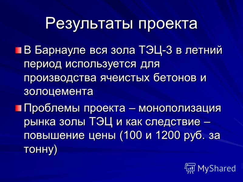 Результаты проекта В Барнауле вся зола ТЭЦ-3 в летний период используется для производства ячеистых бетонов и золоцемента Проблемы проекта – монополизация рынка золы ТЭЦ и как следствие – повышение цены (100 и 1200 руб. за тонну)