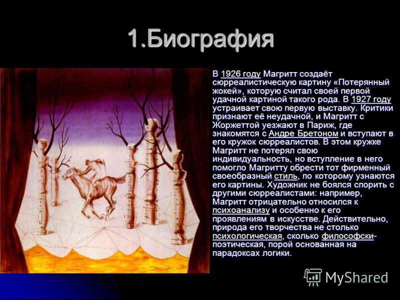 1.Биография В 1926 году Магритт создаёт сюрреалистическую картину «Потерянный жокей», которую считал своей первой удачной картиной такого рода. В 1927 году устраивает свою первую выставку. Критики признают её неудачной, и Магритт с Жоржеттой уезжают