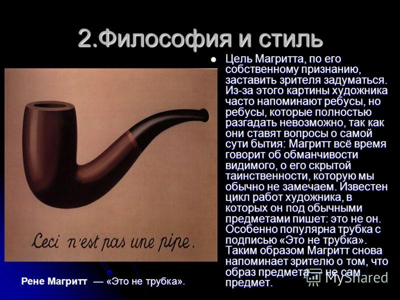 2.Философия и стиль Цель Магритта, по его собственному признанию, заставить зрителя задуматься. Из-за этого картины художника часто напоминают ребусы, но ребусы, которые полностью разгадать невозможно, так как они ставят вопросы о самой сути бытия: М