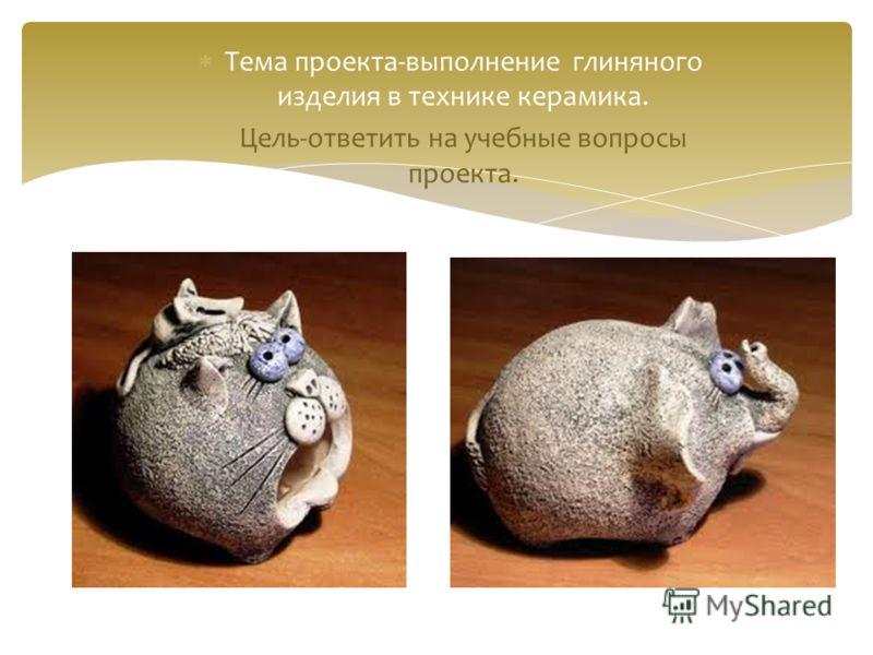 Тема проекта-выполнение глиняного изделия в технике керамика. Цель-ответить на учебные вопросы проекта.