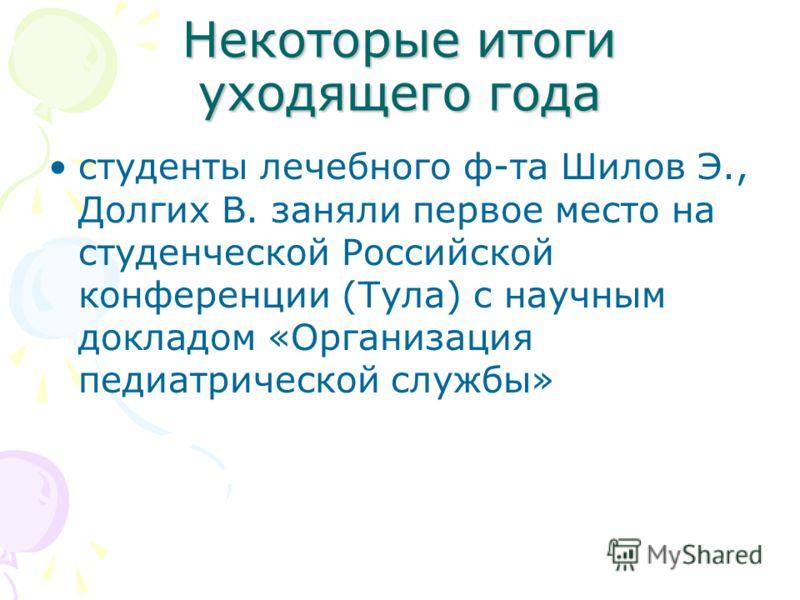 Некоторые итоги уходящего года студенты лечебного ф-та Шилов Э., Долгих В. заняли первое место на студенческой Российской конференции (Тула) с научным докладом «Организация педиатрической службы»