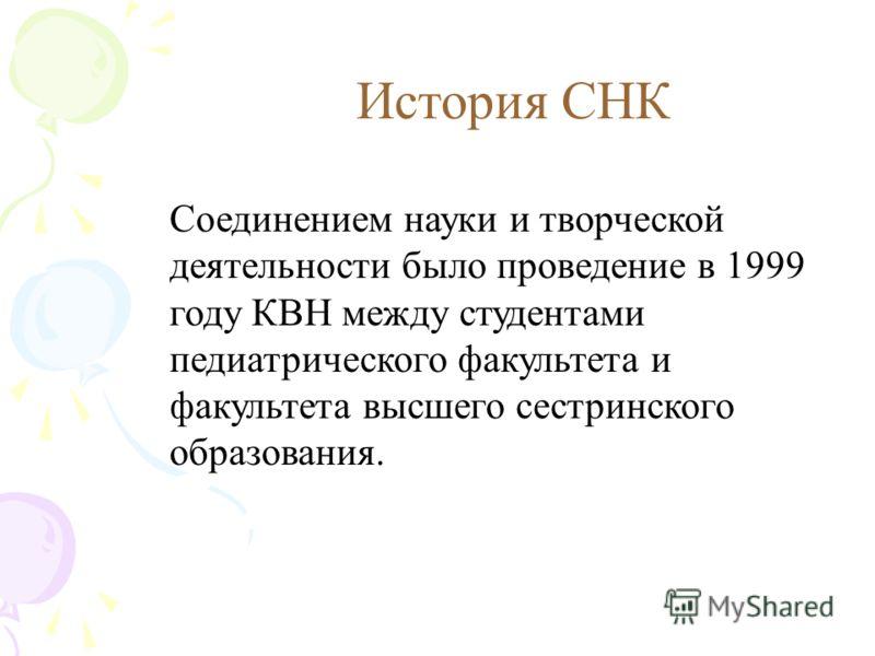 История СНК Соединением науки и творческой деятельности было проведение в 1999 году КВН между студентами педиатрического факультета и факультета высшего сестринского образования.