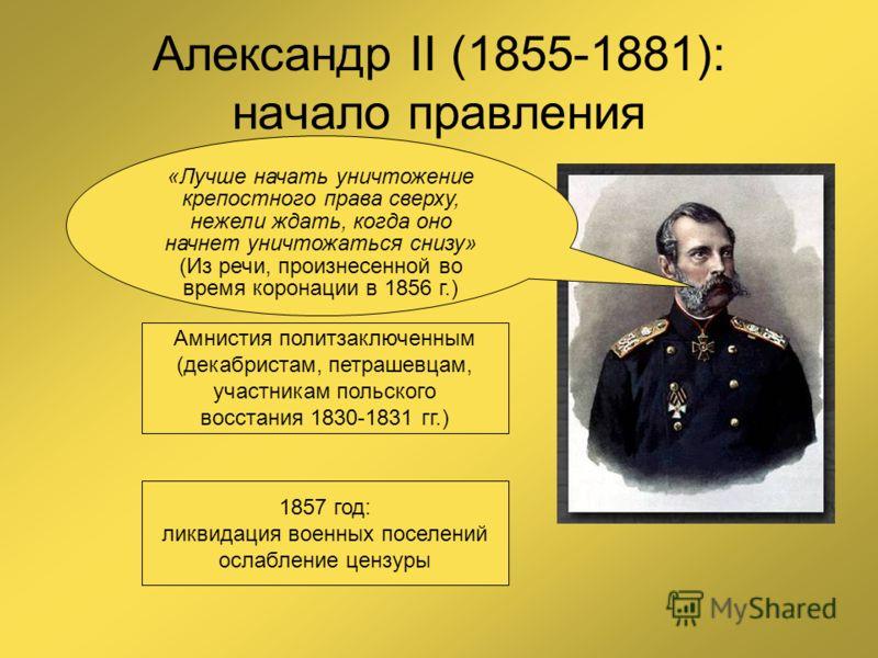 Александр II (1855-1881): начало правления «Лучше начать уничтожение крепостного права сверху, нежели ждать, когда оно начнет уничтожаться снизу» (Из речи, произнесенной во время коронации в 1856 г.) Амнистия политзаключенным (декабристам, петрашевца
