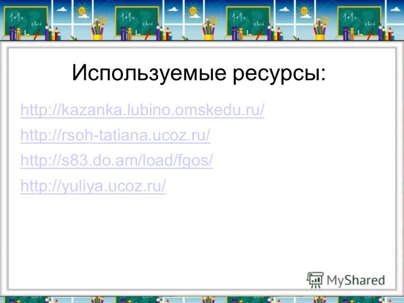 Используемые ресурсы: http://kazanka.lubino.omskedu.ru/ http://rsoh-tatiana.ucoz.ru/ http://s83.do.am/load/fgos/ http://yuliya.ucoz.ru/