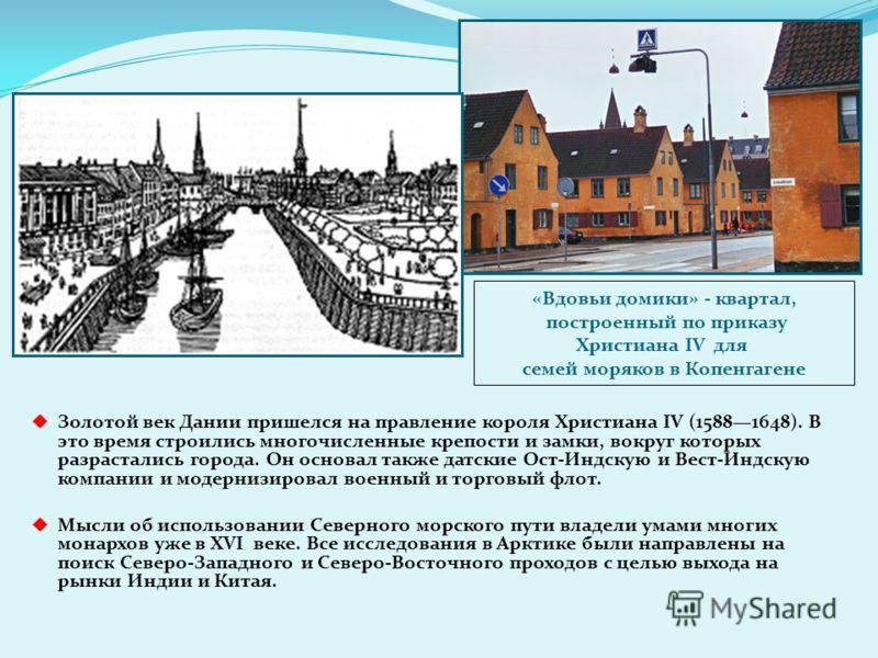 Золотой век Дании пришелся на правление короля Христиана IV (15881648). В это время строились многочисленные крепости и замки, вокруг которых разрастались города. Он основал также датские Ост-Индскую и Вест-Индскую компании и модернизировал военный и