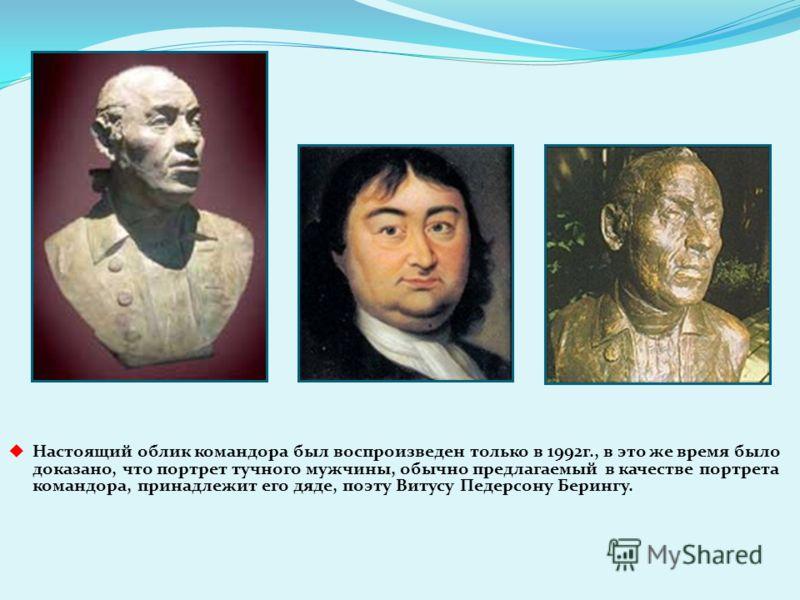 Настоящий облик командора был воспроизведен только в 1992г., в это же время было доказано, что портрет тучного мужчины, обычно предлагаемый в качестве портрета командора, принадлежит его дяде, поэту Витусу Педерсону Берингу.
