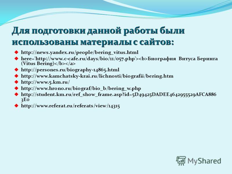 Для подготовки данной работы были использованы материалы с сайтов: http://news.yandex.ru/people/bering_vitus.html here='http://www.c-cafe.ru/days/bio/11/057.php'> Биография Витуса Беринга (Vitus Bering) http://persones.ru/biography-14865.html http://