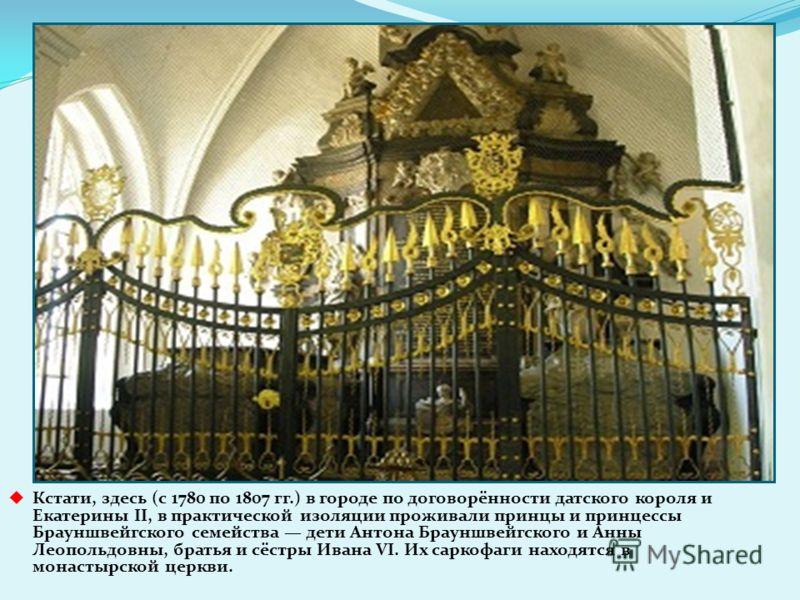 Кстати, здесь (с 1780 по 1807 гг.) в городе по договорённости датского короля и Екатерины II, в практической изоляции проживали принцы и принцессы Брауншвейгского семейства дети Антона Брауншвейгского и Анны Леопольдовны, братья и сёстры Ивана VI. Их