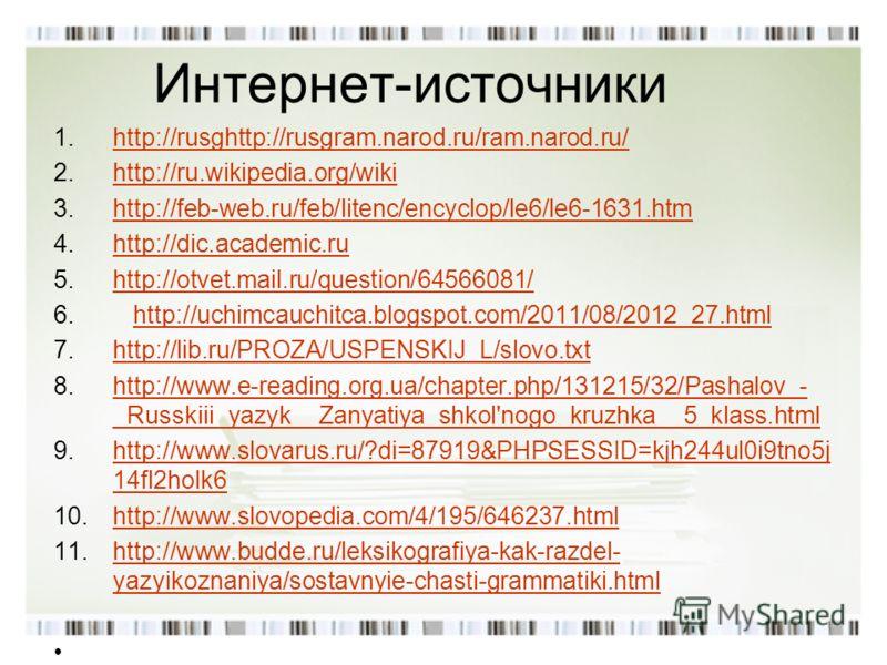 Интернет-источники 1.http://rusghttp://rusgram.narod.ru/ram.narod.ru/http://rusghttp://rusgram.narod.ru/ram.narod.ru/ 2.http://ru.wikipedia.org/wikihttp://ru.wikipedia.org/wiki 3.http://feb-web.ru/feb/litenc/encyclop/le6/le6-1631.htmhttp://feb-web.ru