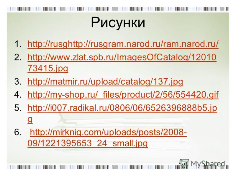 Рисунки 1.http://rusghttp://rusgram.narod.ru/ram.narod.ru/http://rusghttp://rusgram.narod.ru/ram.narod.ru/ 2.http://www.zlat.spb.ru/ImagesOfCatalog/12010 73415.jpghttp://www.zlat.spb.ru/ImagesOfCatalog/12010 73415.jpg 3.http://matmir.ru/upload/catalo