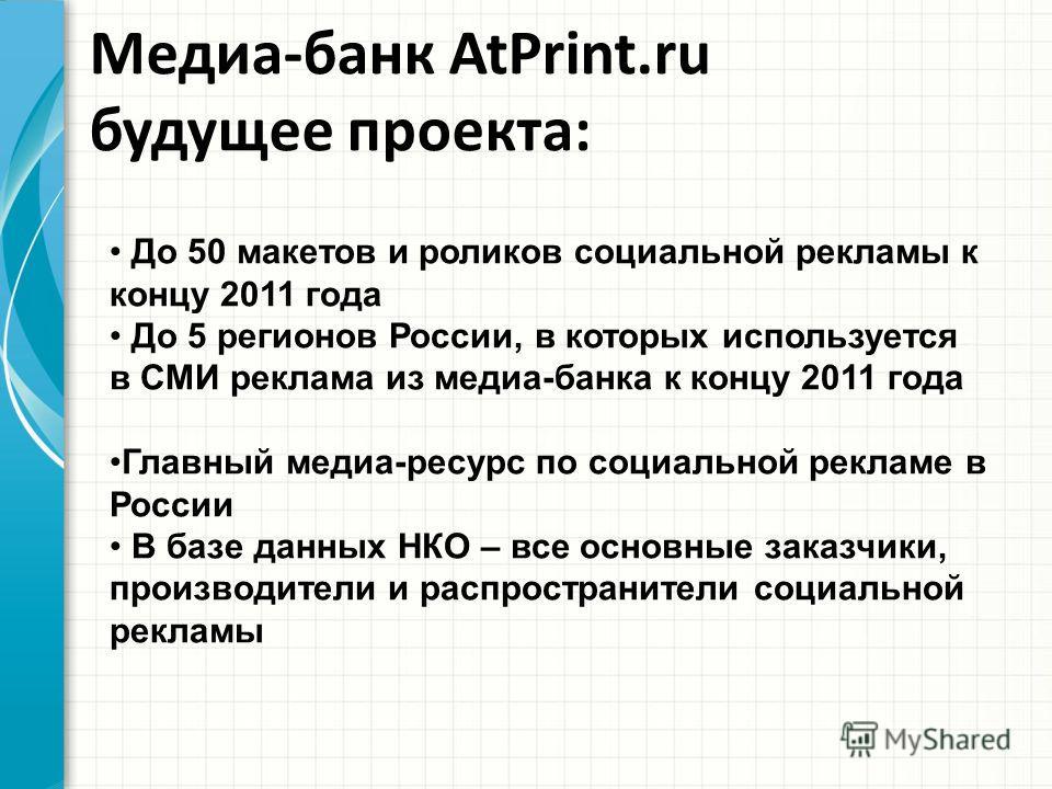 Медиа-банк AtPrint.ru будущее проекта: До 50 макетов и роликов социальной рекламы к концу 2011 года До 5 регионов России, в которых используется в СМИ реклама из медиа-банка к концу 2011 года Главный медиа-ресурс по социальной рекламе в России В базе