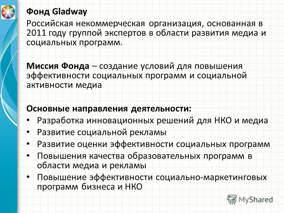 Фонд Gladway Российская некоммерческая организация, основанная в 2011 году группой экспертов в области развития медиа и социальных программ. Миссия Фонда – создание условий для повышения эффективности социальных программ и социальной активности медиа