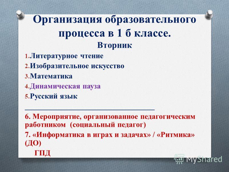 Организация образовательного процесса в 1 б классе. Вторник 1. Литературное чтение 2. Изобразительное искусство 3. Математика 4. Динамическая пауза 5. Русский язык __________________________________ 6. Мероприятие, организованное педагогическим работ
