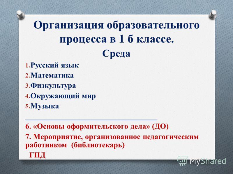 Организация образовательного процесса в 1 б классе. Среда 1. Русский язык 2. Математика 3. Физкультура 4. Окружающий мир 5. Музыка __________________________________ 6. «Основы оформительского дела» (ДО) 7. Мероприятие, организованное педагогическим