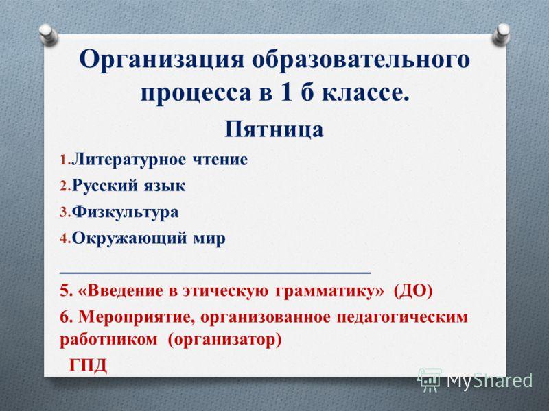 Организация образовательного процесса в 1 б классе. Пятница 1. Литературное чтение 2. Русский язык 3. Физкультура 4. Окружающий мир __________________________________ 5. «Введение в этическую грамматику» (ДО) 6. Мероприятие, организованное педагогиче
