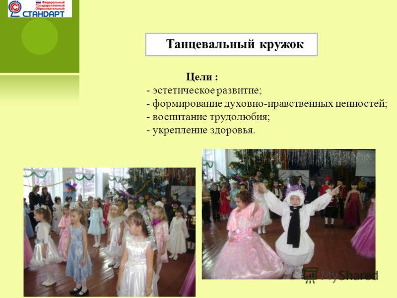 Танцевальный кружок Цели : - эстетическое развитие; - формирование духовно-нравственных ценностей; - воспитание трудолюбия; - укрепление здоровья.