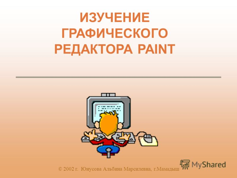ИЗУЧЕНИЕ ГРАФИЧЕСКОГО РЕДАКТОРА PAINT © 2002 г. Юнусова Альбина Марсилевна, г.Мамадыш