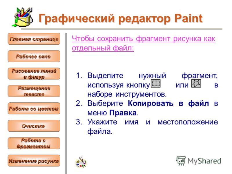 Чтобы сохранить фрагмент рисунка как отдельный файл: 1.Выделите нужный фрагмент, используя кнопку или в наборе инструментов. 2.Выберите Копировать в файл в меню Правка. 3.Укажите имя и местоположение файла. Графический редактор Paint Рабочее окно Раб
