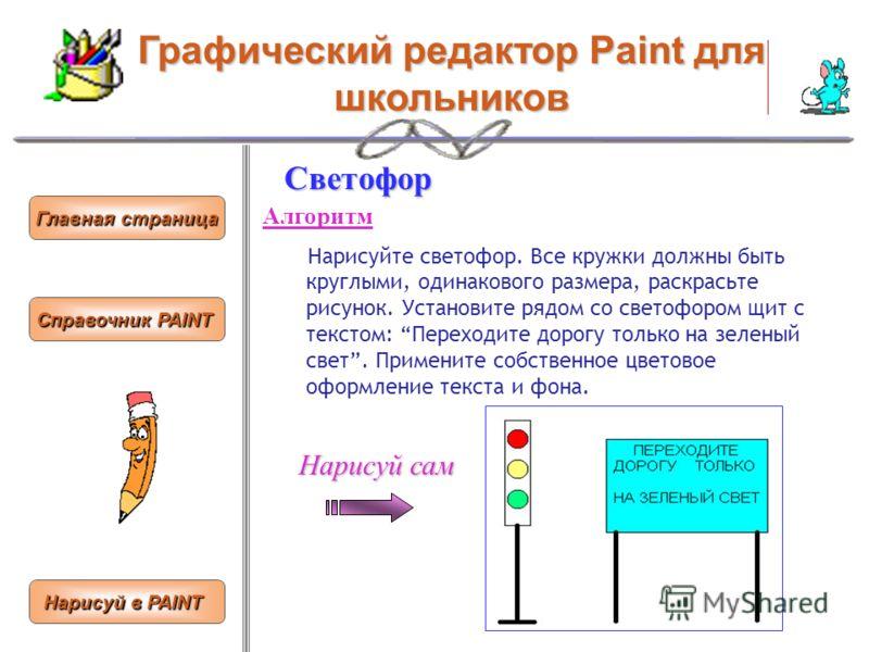 Графический редактор Paint для школьников Светофор Алгоритм Нарисуйте светофор. Все кружки должны быть круглыми, одинакового размера, раскрасьте рисунок. Установите рядом со светофором щит с текстом: Переходите дорогу только на зеленый свет. Применит