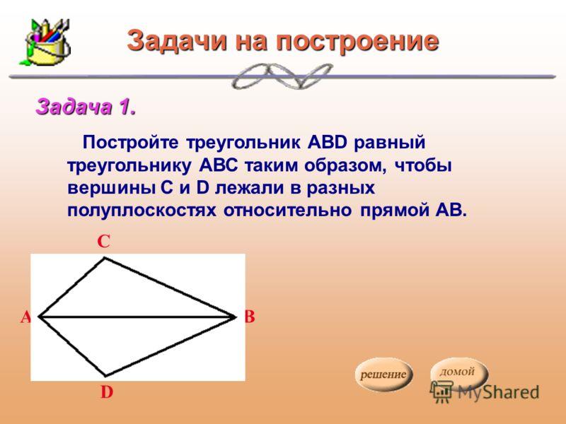 Задачи на построение Постройте треугольник АВD равный треугольнику АВС таким образом, чтобы вершины С и D лежали в разных полуплоскостях относительно прямой АВ. Задача 1. А С B D