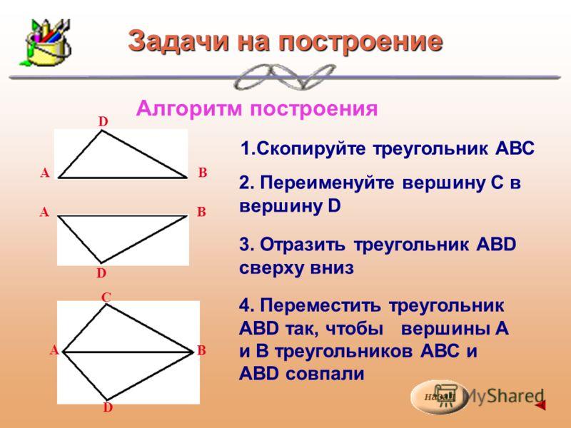 Алгоритм построения 1.Скопируйте треугольник АВС 2. Переименуйте вершину С в вершину D 3. Отразить треугольник АВD сверху вниз 4. Переместить треугольник АВD так, чтобы вершины А и В треугольников АВС и АВD совпали D ВА D Задачи на построение АВ В А