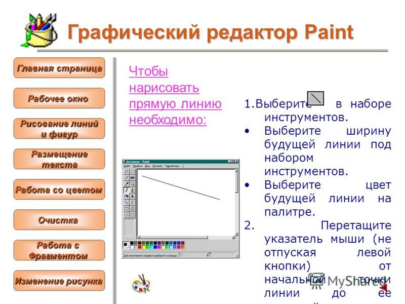 Чтобы нарисовать прямую линию необходимо: 1.Выберите в наборе инструментов. Выберите ширину будущей линии под набором инструментов. Выберите цвет будущей линии на палитре. 2. Перетащите указатель мыши (не отпуская левой кнопки) от начальной точки лин