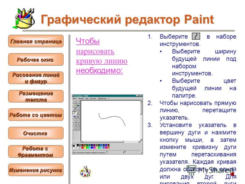Чтобы нарисовать кривую линию необходимо: 1.Выберите в наборе инструментов. Выберите ширину будущей линии под набором инструментов. Выберите цвет будущей линии на палитре. 2.Чтобы нарисовать прямую линию, перетащите указатель. 3.Установите указатель