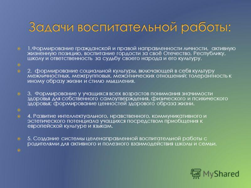 1.Формирование гражданской и правой направленности личности, активную жизненную позицию, воспитание гордости за своё Отечество, Республику, школу и ответственность за судьбу своего народа и его культуру. 2. формирование социальной культуры, включающе