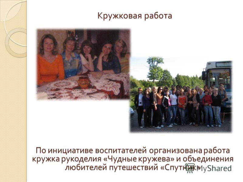 Кружковая работа По инициативе воспитателей организована работа кружка рукоделия « Чудные кружева » и объединения любителей путешествий « Спутник »