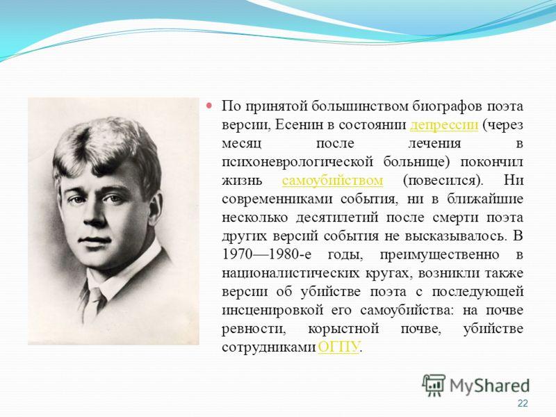 По принятой большинством биографов поэта версии, Есенин в состоянии депрессии (через месяц после лечения в психоневрологической больнице) покончил жизнь самоубийством (повесился). Ни современниками события, ни в ближайшие несколько десятилетий после