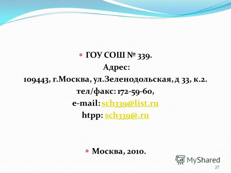 ГОУ СОШ 339. Адрес: 109443, г.Москва, ул.Зеленодольская, д 33, к.2. тел/факс: 172-59-60, e-mail: sch339@list.rusch339@list.ru htpp: sch339@.rusch339@.ru Москва, 2010. 27