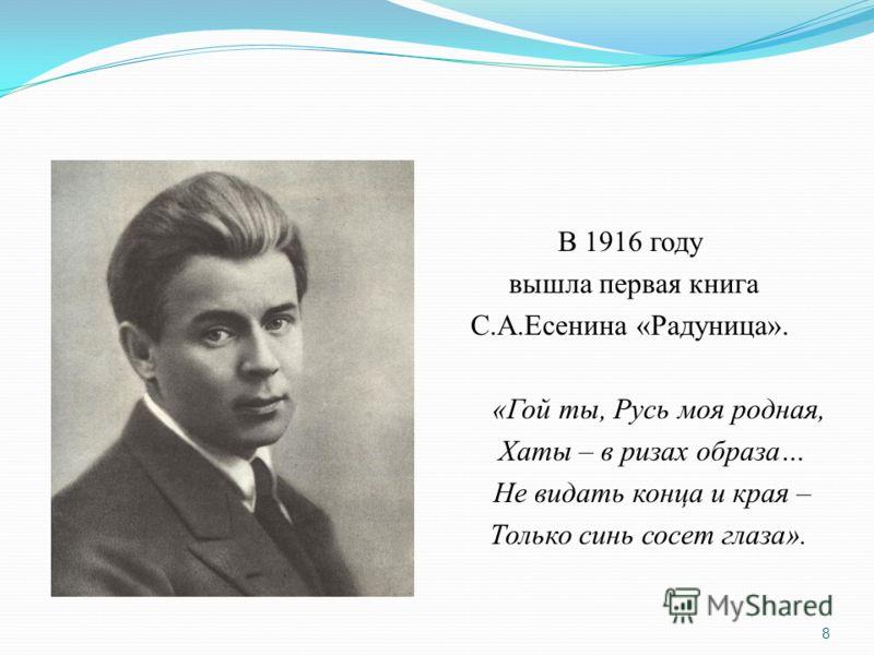 В 1916 году вышла первая книга С.А.Есенина «Радуница». «Гой ты, Русь моя родная, Хаты – в ризах образа… Не видать конца и края – Только синь сосет глаза». 8