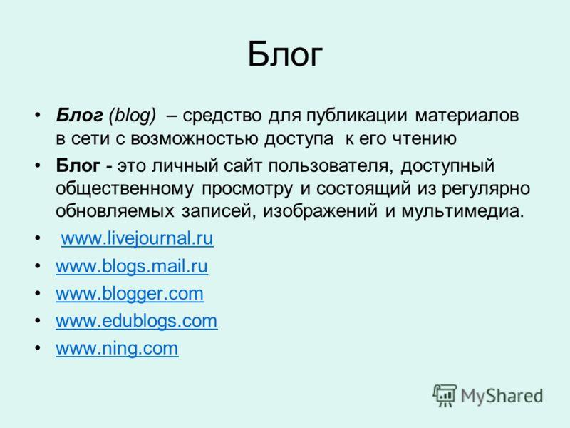 Блог Блог (blog) – средство для публикации материалов в сети с возможностью доступа к его чтению Блог - это личный сайт пользователя, доступный общественному просмотру и состоящий из регулярно обновляемых записей, изображений и мультимедиа. www.livej