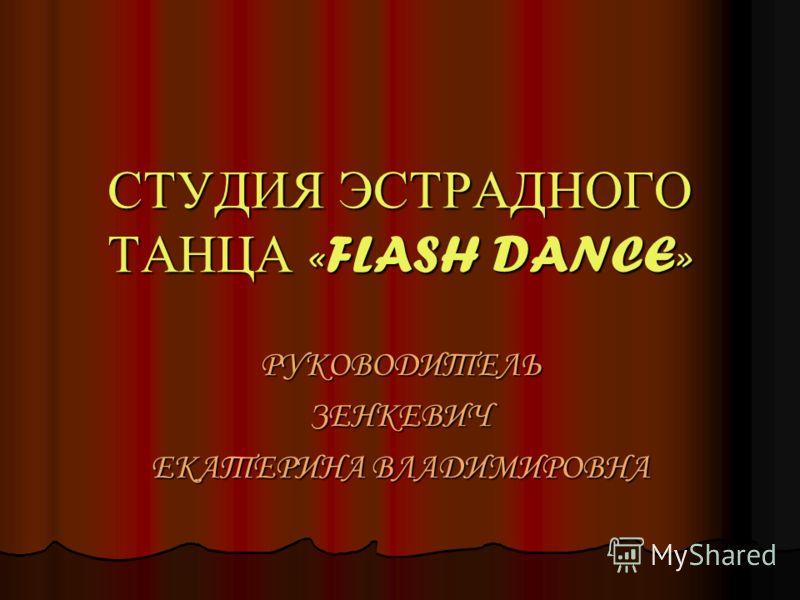 СТУДИЯ ЭСТРАДНОГО ТАНЦА «FLASH DANCE» РУКОВОДИТЕЛЬЗЕНКЕВИЧ ЕКАТЕРИНА ВЛАДИМИРОВНА