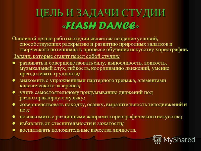 ЦЕЛЬ И ЗАДАЧИ СТУДИИ «FLASH DANCE» Основной целью работы студии является : создание условий, способствующих раскрытию и развитию природных задатков и творческого потенциала в процессе обучения искусству хореографии. Задачи, которые ставит перед собой