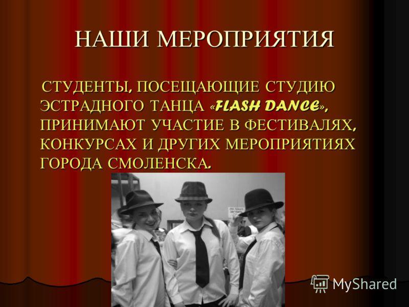 НАШИ МЕРОПРИЯТИЯ СТУДЕНТЫ, ПОСЕЩАЮЩИЕ СТУДИЮ ЭСТРАДНОГО ТАНЦА «FLASH DANCE», ПРИНИМАЮТ УЧАСТИЕ В ФЕСТИВАЛЯХ, КОНКУРСАХ И ДРУГИХ МЕРОПРИЯТИЯХ ГОРОДА СМОЛЕНСКА. СТУДЕНТЫ, ПОСЕЩАЮЩИЕ СТУДИЮ ЭСТРАДНОГО ТАНЦА «FLASH DANCE», ПРИНИМАЮТ УЧАСТИЕ В ФЕСТИВАЛЯХ,